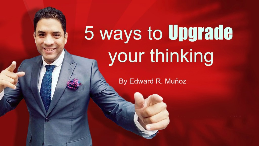 5 ways to Upgrade your thinking. by Edward R. Munoz from www.UnleashYourChampion.com