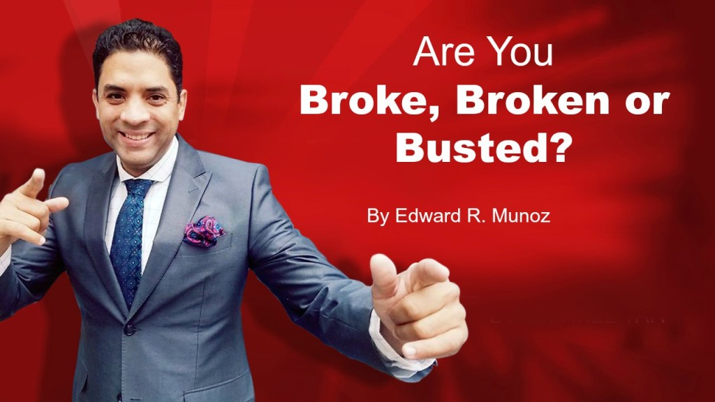 Are you broke, broken or busted. by Edward R. Munoz from www.UnleashYourChampion.com