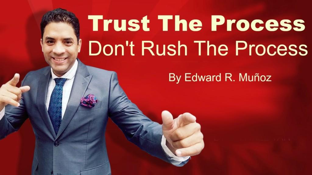 Trust the process. Don't rush the process. By Edward R. Munoz www.UnleashYourChampion.com