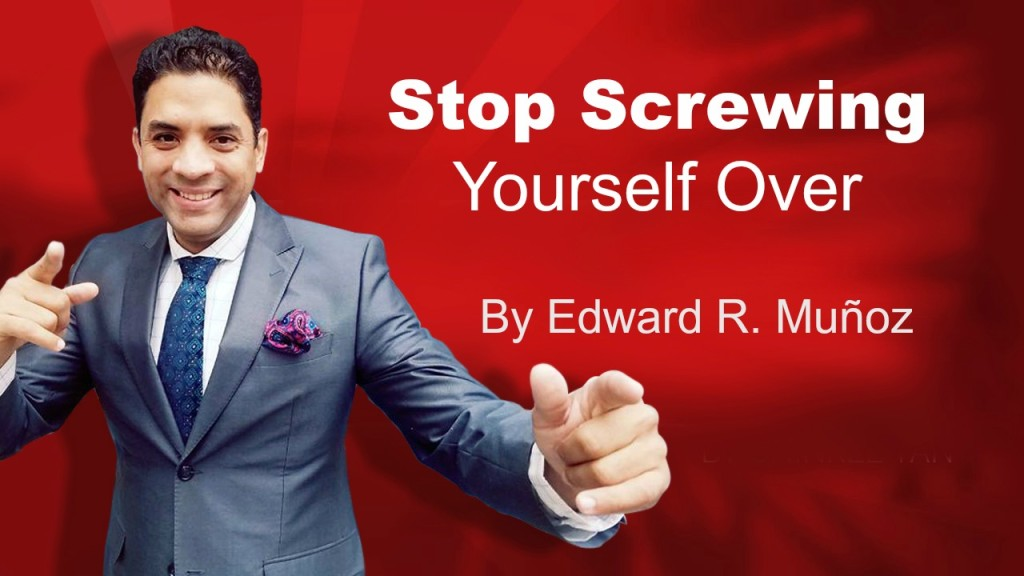 Stop Screwing Yourself Over. by Edward R. Munoz from www.UnleashYourChampion.com