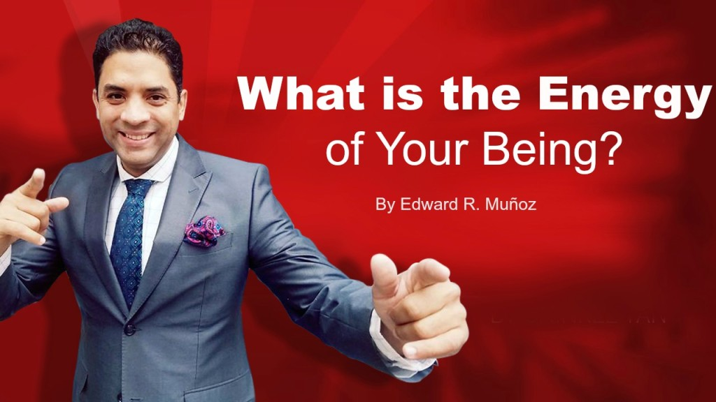 What is the Energy of Your Being. by Edward R. Munoz from www.UnleashYourChampion.com