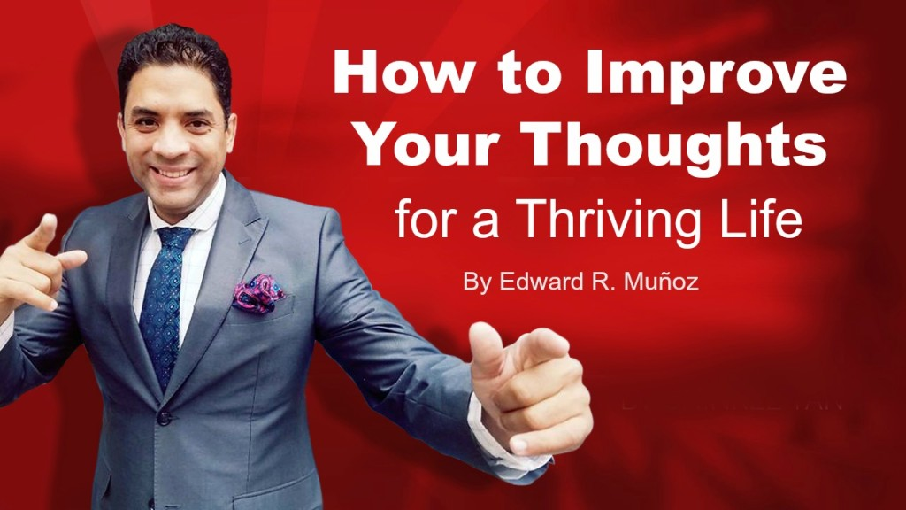 How to Improve Your Thoughts for a Thriving Life. by Edward R. Munoz from www.UnleashYourChampion.com